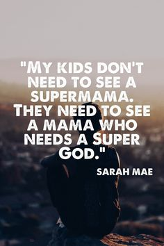 """""""My kids don't need to see a supermama. They need to see a mama who needs a Super God."""" Yes AMEN! Bible Quotes, Bible Verses, Me Quotes, Wisdom Quotes, Scriptures, Great Quotes, Quotes To Live By, Inspirational Quotes, Parenting Humor"""