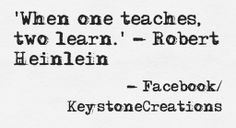 'When one teaches, two learn.' ~ Robert Heinlein