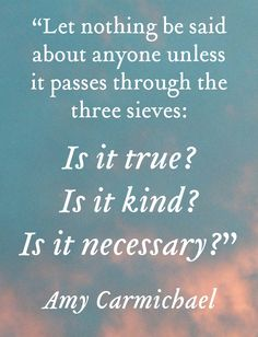 """Let nothing be said about anyone unless it passes through the three sieves: Is it true? Is it kind? Is it necessary?"" - Amy Carmichael"