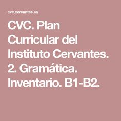 CVC. Plan Curricular del Instituto Cervantes. 2. Gramática. Inventario. B1-B2.