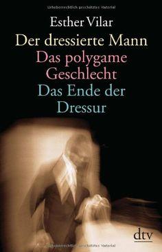 Der dressierte Mann / Das polygame Geschlecht / Das Ende der Dressur. by Esther Vilar,http://www.amazon.com/dp/3423361344/ref=cm_sw_r_pi_dp_xGRHsb1H69MF2CCW