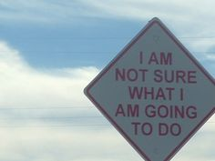 i am not sure what i'm going to do road sign