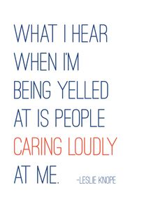 Parks and Recreation printable pdf - Leslie Knope quote - What I hear when I'm being yelled at is people caring loudly at me. My mom lolol Great Quotes, Quotes To Live By, Me Quotes, Funny Quotes, Inspirational Quotes, Parks And Recs, Parks And Rec Quotes, Leslie Knope Quotes, Leadership