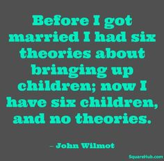 """""""Before I got married I had six theories about bringing up children; now i have six children and no theories."""" - John Wilmot #parenting #quote"""