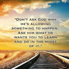 Don't ask God why He's allowing something to happen.