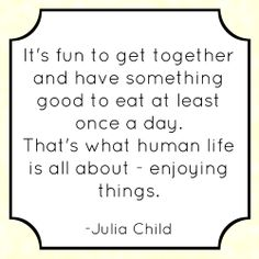 """""""It's fun to get together and have something good to eat at least once a day. That's what human life is all about - enjoying things."""" -Julia Child"""