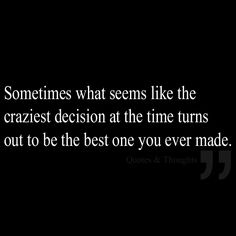 Sometimes what seems like the craziest decision at the time turns out to be the best one you ever made.