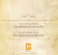 """""""No vivas para tu presencia Se note, si no para que tu ausencia se sienta"""" #BobMarley  http://www.elsalvadorebooks.com"""