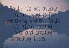 maybe it's not always about trying to fix something broken    maybe it's about starting over and creating something better