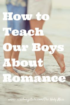 How to Teach Our Boys About Romance. 3 important truths to follow. Click to read.