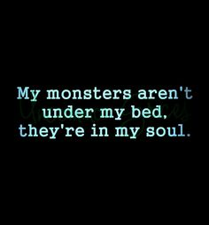 My monsters aren't under my bed. They're in my soul.