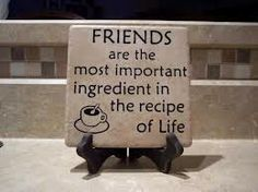 """""""Friends are the most important ingredient in the recipe of life."""" ~Unknown"""