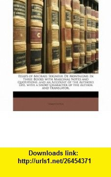 Essays of Michael Seigneur De Montaigne In Three  with Marginal Notes and Quotations. and an Account of the Authors Life. with a Short Character of the Author and Translator, (9781148640938) Charles Cotton , ISBN-10: 1148640932  , ISBN-13: 978-1148640938 ,  , tutorials , pdf , ebook , torrent , downloads , rapidshare , filesonic , hotfile , megaupload , fileserve
