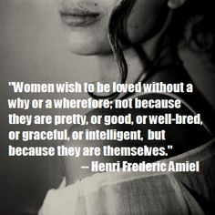 """""""Women wish to be ♥ without a why or a wherefore; not because they are pretty, or good, or well-bred, or graceful, or intelligent, but because they are themselves."""" - Henri Frederic Amiel"""