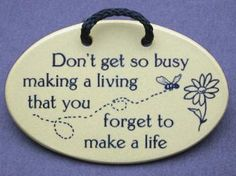 don't get so busy making a living that you forget to make a life ...