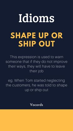 Shape Up or Ship Out ~ This expression is used to warn someone that if they do not improve their ways, they will have to leave their job; When Tom started neglecting the customers, he was told to shape up or ship out. Advanced English Vocabulary, Learn English Grammar, English Writing Skills, English Idioms, English Phrases, Learn English Words, English English, English Learning Spoken, English Language Learning