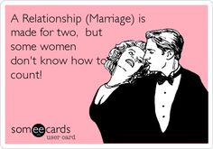 A Relationship (Marriage) is made for two, but some women don't know how to count!