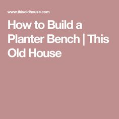 How to Build a Planter Bench   This Old House