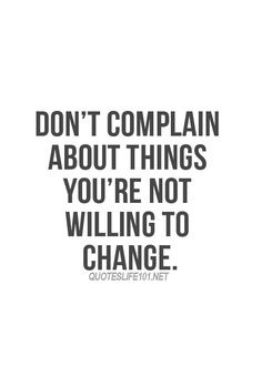 Don't complain about thing you're not willing to change. #inspiration