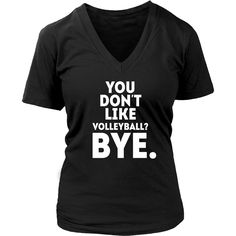 You don't like volleyball? Bye Volleyball T Shirt
