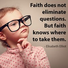 Faith does not eliminate questions. But faith knows where to take them. Elisabeth Elliot