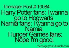Im A Narnia Fan, and A Hunger Games Fan, And a Harry Potter Fan.  But if your a Harry Potter Fan and you want to go to Hogwarts, you fight le Vodelmort.