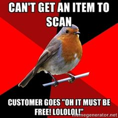 "Can't get an item to scan customer goes ""oh it must be free! lololol!"" 