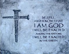 Psalms 46:10 Be still, and know that I am God; I will be exalted among the nations, I will be exalted in the earth!