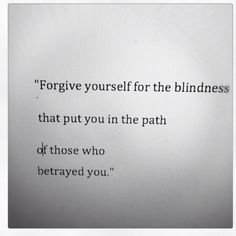 Forgive yourself for the blindness that put you in the path of those who betrayed you.