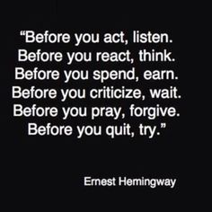 Ernest Hemingway quote..considering this man was a misongynistic self indulgent alcoholic not to mention a negligent abusive parent...these pearls of wisdom are hard to believe they came from his mouth or pen!!