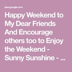 Happy Weekend to My Dear Friends And Encourage others too to Enjoy the Weekend - Sunny Sunshine - Google+