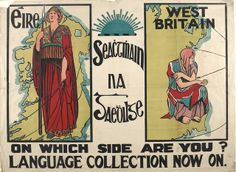 1913 Poster for the Gaelic League's Seachtmhain na Gaedhilge language collection. Left is a proud Celtic Éire, patently in control of herself, her country and her destiny, juxtaposed with a West British figure draped in a shabby Union Jack, crouching like a beggar with hand outstretched towards England.The artist was Cesca Chenevix Trench, aka Sadhbh Trínseach. She was involved with Cumann na mBan, nursed wounded of the Easter Rising, and was detained as a spy shortly thereafter.