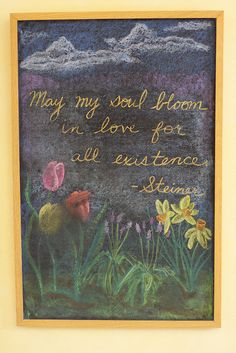 May my soul bloom in love for all existence- Rudolf Steiner Blackboard Drawing, Chalkboard Drawings, Chalk Drawings, Chalkboard Art, Waldorf Curriculum, Waldorf Education, Classical Education, Rudolf Steiner, Summer Chalkboard