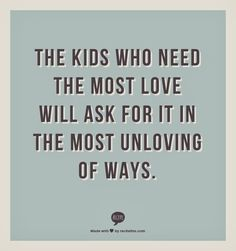 """The kids who need the most love will ask for it in the most unloving of ways.""....and Spiritually Speaking"