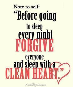 Note to self: Before going to sleep every night, Forgive everyone and sleep with a clean heart.