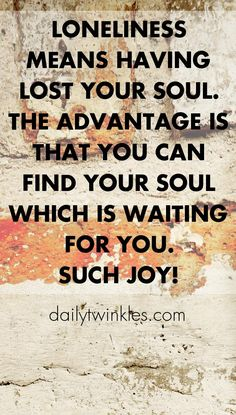 Loneliness means having lost your soul.The advantage is that you can find your soul which is waiting for you.Such joy!