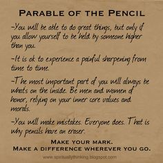 PARABLE OF THE PENCIL  -You will be able to do great things, but only if you allow yourself to be held by someone higher than you.  -It is ok to experience a painful sharpening from time to time.  -The most important part of you will always be what's on the inside. Be men and women of honor, relying on your inner core values and morals.  -You will make mistakes. Everyone does. That is why pencils have an eraser.  Make your mark.  Make a difference wherever you go.