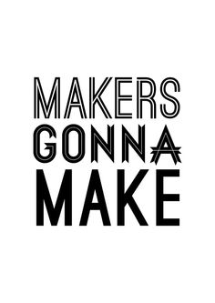Makers Gonna Make Print. More Modern Black & White Typography Quote Graphic Print Posters at http://sherrywither.etsy.com. We ship worldwide