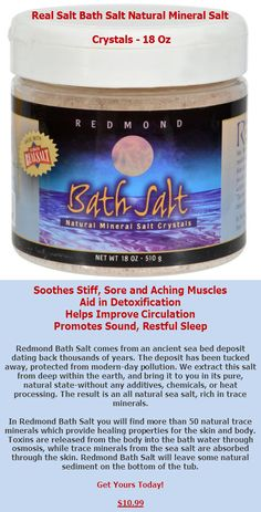 Made With Redmond Real Salt  Soothes Stiff, Sore and Aching Muscles  Aid in Detoxification  Helps Improve Circulation  Promotes Sound, Restful Sleep Redmond Bath Salt comes from an ancient sea bed deposit dating back thousands of years.