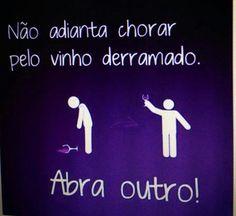 Não chore pelo vinho derramado... Abra outro!                                                                                                                                                      Mais