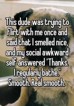 """""""This dude was trying to flirt with me once and said that I smelled nice, and my social awkward self answered """"Thanks. I regularly bathe."""" Smooth. Real smooth. """""""