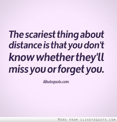 The scariest thing about distance is that you don't know whether they'll miss you or forget you. #relationships #relationship #quotes