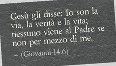 Gesù gli disse: Io son la via, la verità e la vita; nessuno viene al Padre se non per mezzo di me. (Giovanni 14:6)