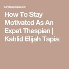 How To Stay Motivated As An Expat Thespian | Kahlid Elijah Tapia