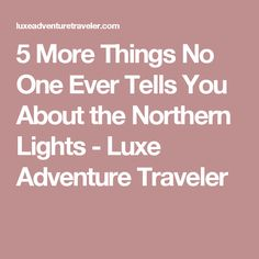 5 More Things No One Ever Tells You About the Northern Lights - Luxe Adventure Traveler