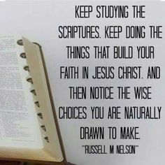 Keep studying the scriptures. Keep doing the things that build your faith in Jesus Christ and then notice the wise choices you are naturally drawn to make. -President Russell M Nelson Jesus Christ Quotes, Gospel Quotes, Church Of Jesus Christ, Lds Quotes On Faith, Mormon Quotes, Lds Church, Life Quotes, Religious Quotes, Spiritual Quotes