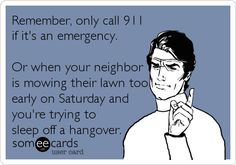 Remember, only call 911 if it's an emergency. Or when your neighbor is mowing their lawn too early on Saturday and you're trying to sleep off a hangover.