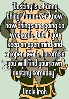 """Destiny is a funny thing. You never know how things are going to work out. But if you keep an open mind and an open heart, I promise you will find your own destiny someday"". Uncle Iroh"
