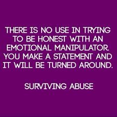 There is no use in trying to be honest with an emotional manipulator. You make a statement & it will be turned around. Surviving abuse.