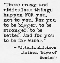 """""""These crazy and ridiculous things happen FOR you, not to you. For you to be bigger, to be stronger, to be better."""" ~ Victoria Erickson, Edge of Wonder lis Words Quotes, Wise Words, Me Quotes, Motivational Quotes, Inspirational Quotes, Famous Quotes, Victoria Erickson, Journaling, Note To Self"""
